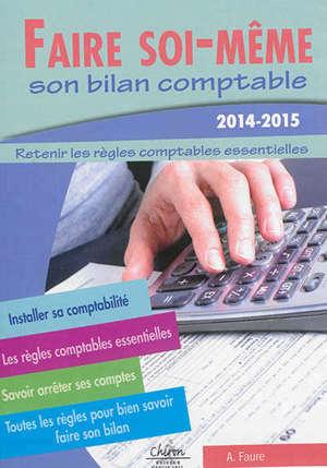 Faire soi-même son bilan comptable : retenir les règles comptables essentielles : 2014-2015