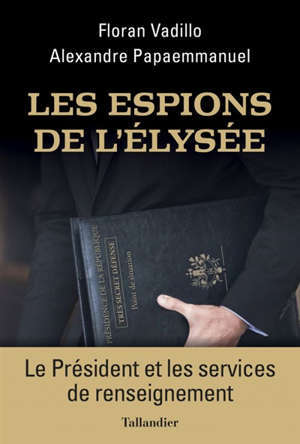 Les espions de l'Elysée : le Président et les services de renseignement