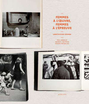 Femmes à l'oeuvre, femmes à l'épreuve : unretouched women : Eve Arnold, Abigail Heyman, Susan Meiselas