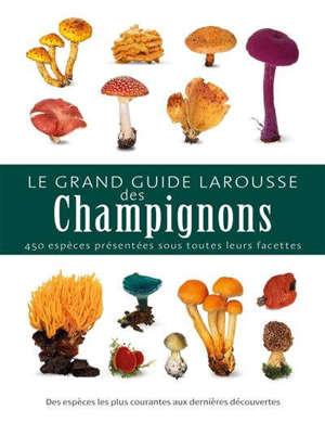 Le grand guide Larousse des champignons : 450 espèces présentées sous toutes leurs facettes : des espèces les plus courantes aux dernières découvertes