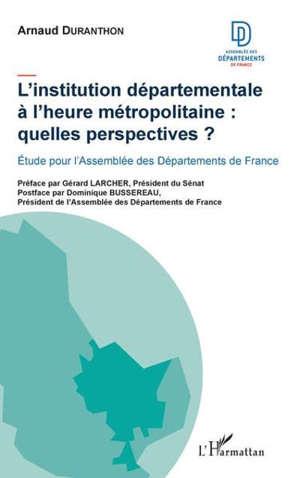 L'institution départementale à l'heure métropolitaine : quelles perspectives ? : étude pour l'Assemblée des départements de France