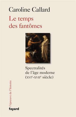 Le temps des fantômes : spectralités de l'âge moderne (XVIe-XVIIe siècle)