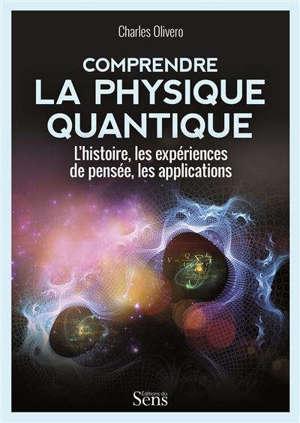 Comprendre la physique quantique : l'histoire, les expériences de pensée, les applications