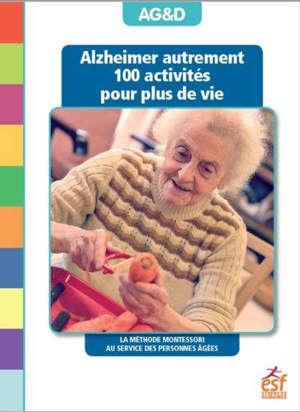 Alzheimer autrement : 100 activités pour plus de vie : la méthode Montessori au service des personnes âgées