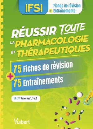 Réussir toute la pharmacologie et thérapeutiques, IFSI, UE 2.11 semestres 1, 3 et 5 : 75 fiches de révision + 75 entraînements