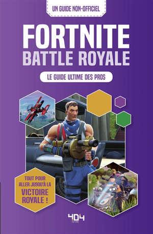 Fortnite Battle Royale : le guide ultime des pros : un guide non-officiel