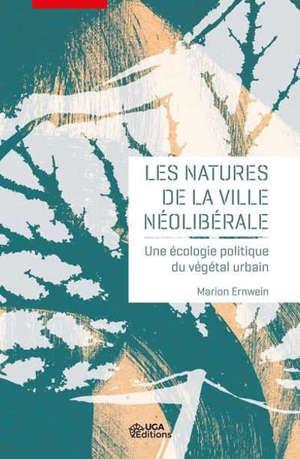 Les natures de la ville néolibérale : une écologie politique du végétal urbain
