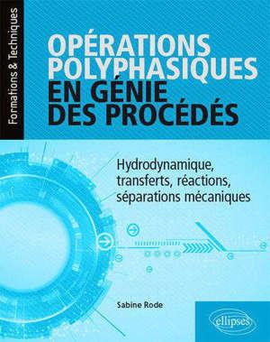 Opérations polyphasiques en génie des procédés : hydrodynamique, transferts, réactions, séparations mécaniques