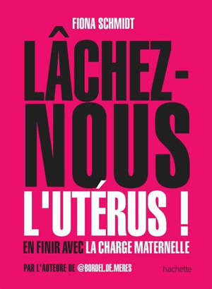 Lâchez-nous l'utérus ! : en finir avec la charge maternelle