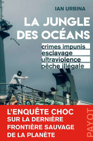 La jungle des océans : crimes impunis, esclavage, ultraviolence, pêche illégale