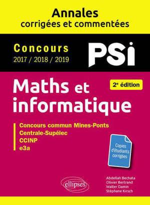 Maths et informatique, PSI : annales corrigées et commentées, concours 2017, 2018, 2019 : concours commun Mines-Ponts, Centrale-Supélec, CCP, e3a