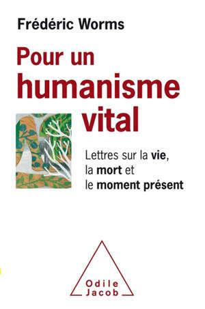 Pour un humanisme vital : lettres sur la vie, la mort et le moment présent