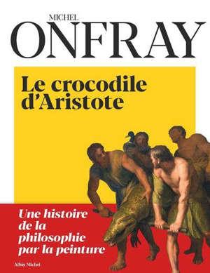 Le crocodile d'Aristote : une histoire de la philosophie par la peinture