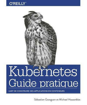 Kubernetes : guide pratique : l'art de construire des applications en conteneurs