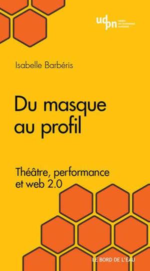 Du masque au profil : théâtre, performance et Web 2.0