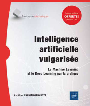 Intelligence artificielle vulgarisée : le machine learning et le deep learning par la pratique