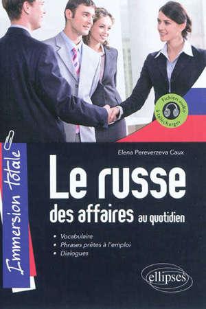 Le russe des affaires au quotidien : immersion totale : vocabulaire, phrases prêtes à l'emploi, dialogues