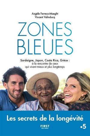 Zone bleue : les secrets de l'extrême longévité : Sardaigne, Japon, Costa Rica, Grèce, à la rencontre de ceux qui vivent mieux et plus longtemps