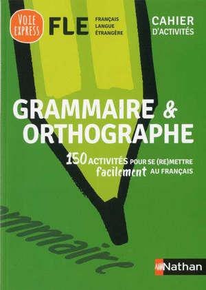 Grammaire & orthographe : 150 activités pour se (re)mettre facilement au français : cahier d'activités FLE, français langue étrangère