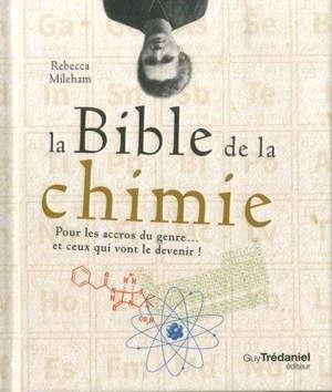 La bible de la chimie : pour les accros du genre... et ceux qui vont le devenir !