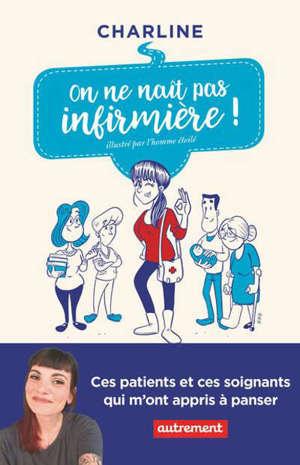 On ne naît pas infirmière ! : ces patients et ces soignants qui m'ont appris à panser