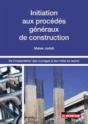 Initiation aux procédés généraux de construction : de l'implantation des ouvrages à leur mise en oeuvre