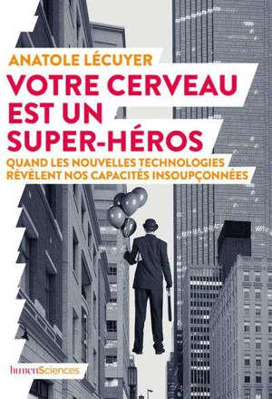 Votre cerveau est un super-héros : quand les nouvelles technologies révèlent nos capacités insoupçonnées