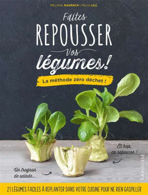 Faites repousser vos légumes ! : la méthode zéro déchet !