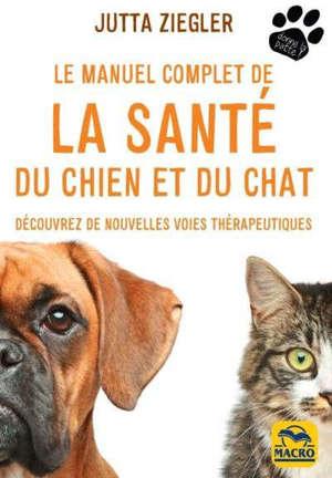 Le manuel complet de la santé du chien et du chat : découvrez de nouvelles voies thérapeutiques