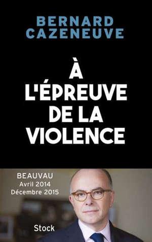 A l'épreuve de la violence : Beauvau, avril 2014-décembre 2015