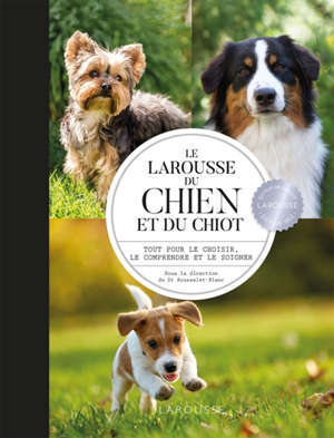 Le Larousse du chien et du chiot : tout pour le choisir, le comprendre et le soigner