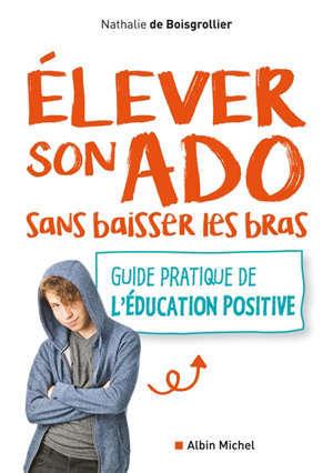Elever son ado sans baisser les bras : guide pratique de l'éducation positive