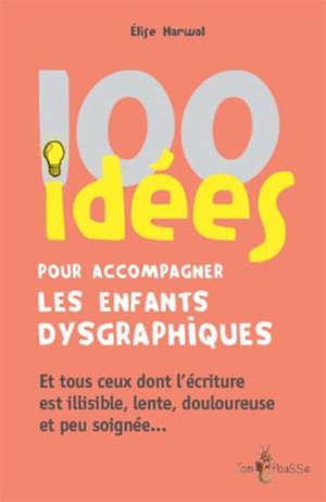 100 idées pour accompagner les enfants dysgraphiques : et tous ceux dont l'écriture est illisible, lente, douloureuse et peu soignée...