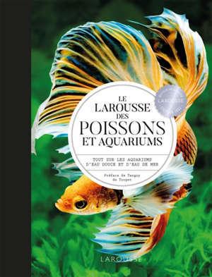Le Larousse des poissons et aquariums : tout sur les aquariums d'eau douce et d'eau de mer