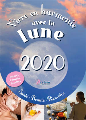 Vivre en harmonie avec la lune 2020 : santé, beauté, bien-être : astuces, conseils, recettes