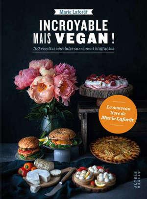 Incroyable mais vegan ! : 100 recettes végétales carrément bluffantes