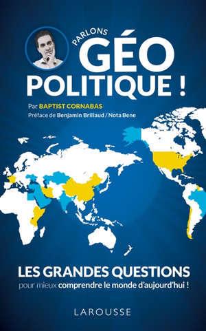 Parlons géopolitique ! : les grandes questions pour mieux comprendre le monde d'aujourd'hui !