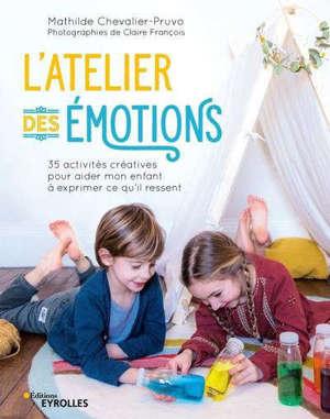 L'atelier des émotions : 35 activités créatives pour aider mon enfant à exprimer ce qu'il ressent