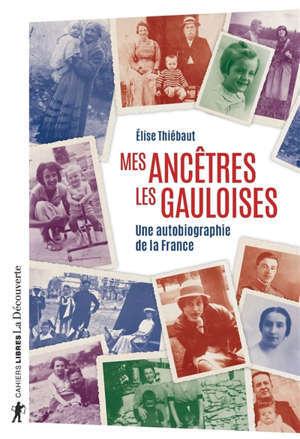 Mes ancêtres les Gauloises : une autobiographie de la France