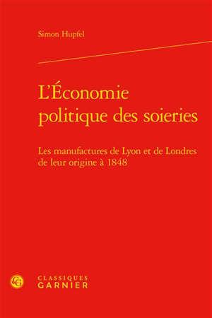 L'économie politique des soieries : les manufactures de Lyon et de Londres de leur origine à 1848