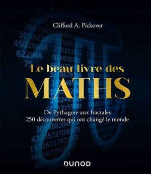 Le beau livre des maths : de Pythagore aux fractales, 250 découvertes qui ont changé le monde