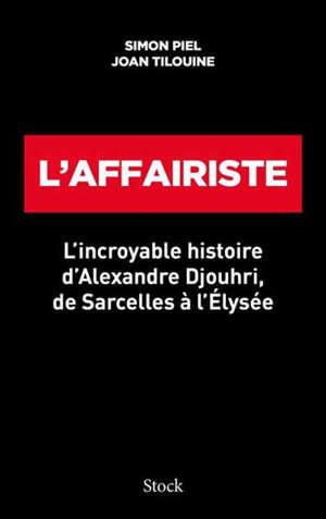L'affairiste : l'incroyable histoire d'Alexandre Djouhri, de Sarcelles à l'Elysée