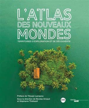 L'atlas des nouveaux mondes : territoires d'exploration et de découverte