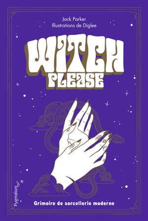 Witch, please : grimoire de sorcellerie moderne