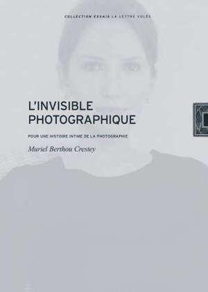 L'invisible photographique : pour une histoire intime de la photographie