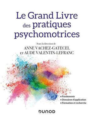 Le grand livre des pratiques psychomotrices : fondements, domaines d'application, formation et recherche