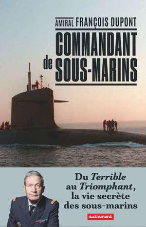 Commandant de sous-marins : du Terrible au Triomphant, la vie secrète des sous-marins