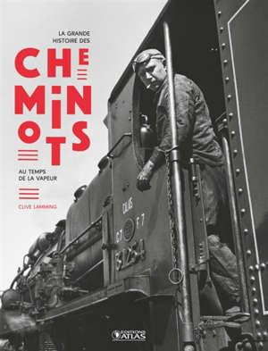 La grande histoire des cheminots : au temps de la vapeur