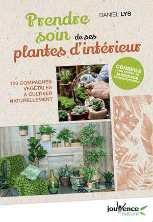 Prendre soin de ses plantes d'intérieur : 100 compagnes végétales à cultiver naturellement