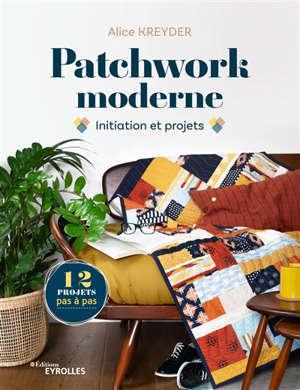 Patchwork moderne : initiation et projets : 12 projets pas à pas